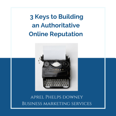 3 Keys to Building an Authoritative Online Reputation | Aprel Phelps Downey Business Marketing Servicces