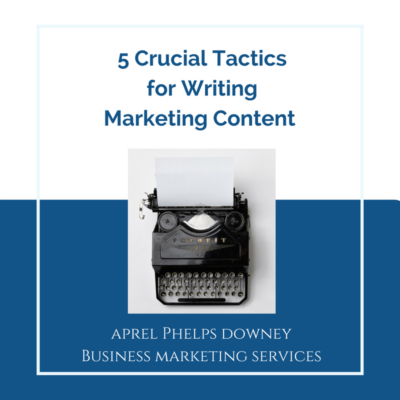 5 Crucial Tactics for Writing Marketing Content | Aprel Phelps Downey Business Marketing Services